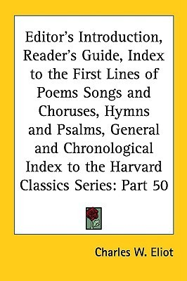 Editors Introduction, Readers Guide, Index to the First Lines of Poems Songs and Choruses, Hymns and Psalms, General and Chronological Index to the  by  Charles William Eliot