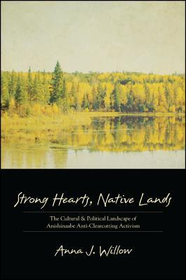 Strong Hearts, Native Lands: The Cultural and Political Landscape of Anishinaabe Anti-Clearcutting Activism Anna J. Willow