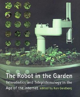 The Robot in the Garden: Telerobotics and Telepistemology in the Age of the Internet  by  Ken Goldberg
