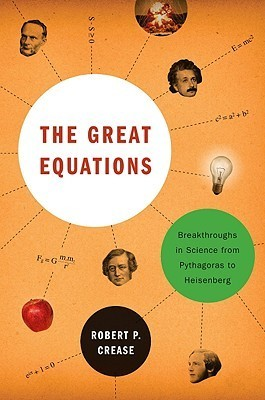 The Great Equations: Breakthroughs in Science from Pythagoras to Heisenberg  by  Robert P. Crease