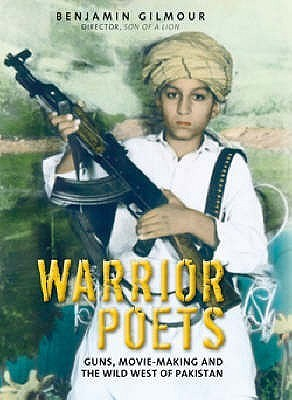 Warrior Poets: Guns, Movie-Making and the Wild West of Pakistan  by  Benjamin Gilmour