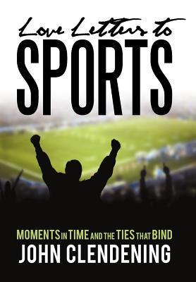 Love Letters to Sports: Moments in Time and the Ties That Bind John Clendening