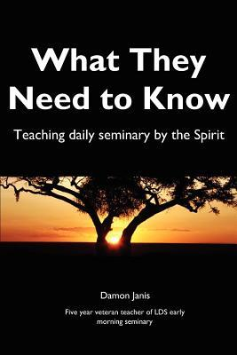 What They Need to Know: Teaching Daily Seminary the Spirit by Damon Janis