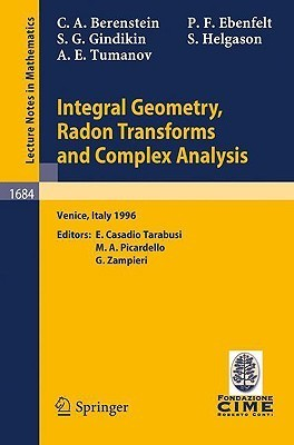 Integral Geometry, Radon Transforms and Complex Analysis: Lectures Given at the 1st Session of the Centro Internazionale Matematico Estivo (C.I.M.E.) Held in Venice, Italy, June 3-12, 1996  by  Carlos A. Berenstein