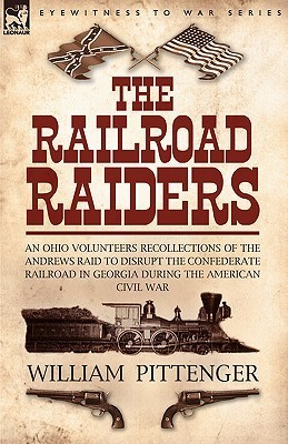 The Railroad Raiders: An Ohio Volunteers Recollections of the Andrews Raid to Disrupt the Confederate Railroad in Georgia During the American Civil War William Pittenger