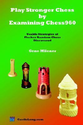 Play Stronger Chess  by  Examining Chess960: Usable Strategies of Fischer Random Chess Discovered by Gene Milener