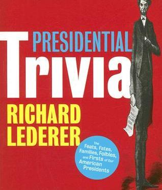 Presidential Trivia: The Feats, Fates, Families, Foibles, and Firsts of Our American Presidents Richard Lederer