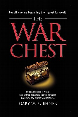 The War Chest: Rules & Principles of Wealth, Step  by  Step Instructions on Building Wealth, Read It in a Day, Change Your Life Forever by Gary W. Buehner