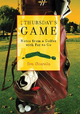 Thursdays Game: Notes from a Golfer with Far to Go Tom Chiarella