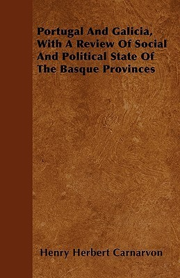 Portugal and Galicia, with a Review of Social and Political State of the Basque Provinces  by  Henry John George Herbert