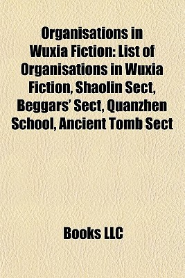 Organisations in Wuxia Fiction: List of Organisations in Wuxia Fiction, Shaolin Sect, Beggars Sect, Quanzhen School, Ancient Tomb Sect Books LLC