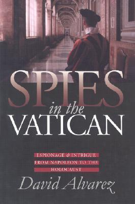 Spies in the Vatican: Espionage and Intrigue from Napoleon to the Holocaust David Alvarez