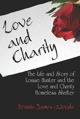 Love and Charity: The Life and Story of Louise Hunter and the Love and Charity Homeless Shelter  by  Dennis James Woods