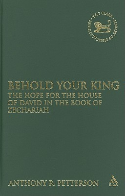Behold Your King: The Hope For the House of David in the Book of Zechariah Anthony Robert Petterson