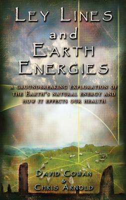 Ley Lines and Earth Energies: A Groundbreaking Exploration of the Earths Natural Energy and How it Effects our Health David R. Cowan