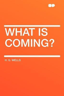 What Is Coming?  by  H.G. Wells