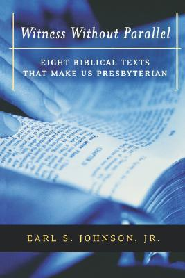 Witness Without Parallel: Eight Biblical Texts That Make Us Presbyterian  by  Earl S. Johnson Jr.