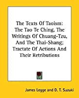 The Texts of Taoism: The Tao Te Ching, the Writings of Chuang-Tzu, and the Thai-Shang; Tractate of Actions and Their Retributions