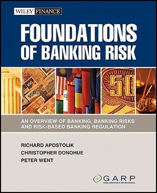 Foundations of Banking Risk: An Overview of Banking, Banking Risks, and Risk-Based Banking Regulation  by  Richard Apostolik