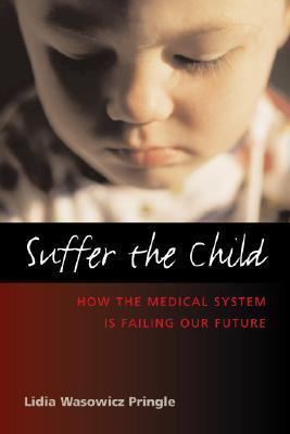 Suffer the Child: How the Health Care System Is Failing Our Future  by  Lidia Wasowicz Pringle