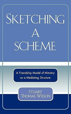 Sketching a Scheme: A Friendship Model of Ministry as a Mediating Structure  by  Stuart Thomas Wilson