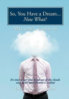 So, You Have a Dream...Now What?: Its Time to Get Your Head Out of the Clouds and Make Your Dreams a Reality!  by  Michael Ford II