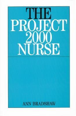 The Project 2000 Nurse: The Remaking of British General Nursing 1978-2000 Ann Bradshaw