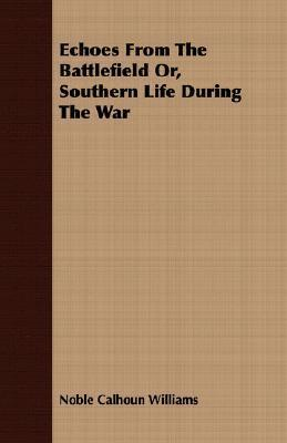 Echoes from the Battlefield Or, Southern Life During the War Noble Calhoun Williams
