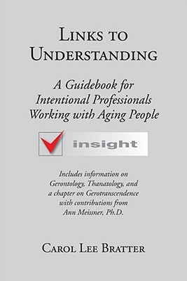 Links to Understanding: A Guidebook for Intentional Professionals Working with Aging People Carol Lee Bratter