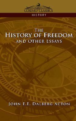 The History of Freedom and Other Essays John  E.E. Dalberg Acton