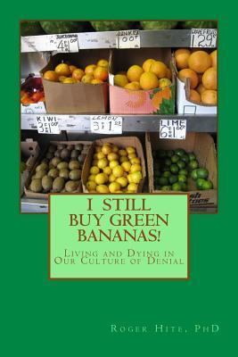 I Still Buy Green Bananas: Reflections on Living and Dying in Our Culture of Denial  by  Roger W. Hite