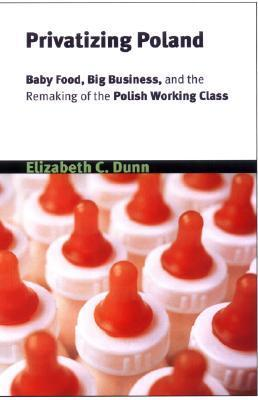 Privatizing Poland: Baby Food, Big Business, and the Remaking of Labor  by  Elizabeth C. Dunn