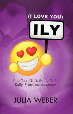 Ily (I Love You): One Teen Girls Guide to a Bully-Proof Adolescence  by  Julia Weber
