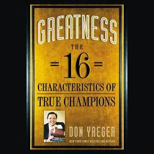 Greatness: The 16 Characteristics of True Champions Don Yaeger