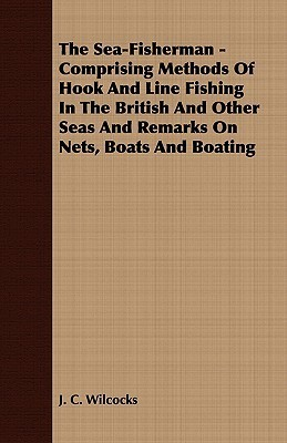 The Sea Fisherman   Comprising Methods Of Hook And Line Fishing In The British And Other Seas And Remarks On Nets, Boats And Boating  by  J. C. Wilcocks