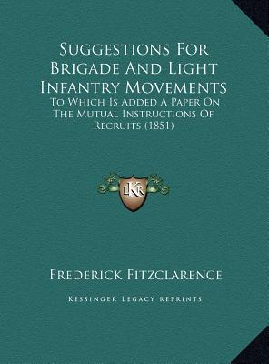 Suggestions For Brigade And Light Infantry Movements: To Which Is Added A Paper On The Mutual Instructions Of Recruits (1851)  by  Frederick Fitzclarence