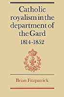 Catholic Royalism in the Department of the Gard 1814 1852