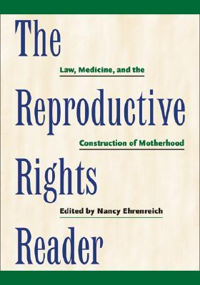 The Reproductive Rights Reader: Law, Medicine, and the Construction of Motherhood  by  Nancy Ehrenreich