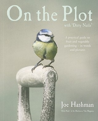 On The Plot With Dirty Nails: A Practical Guide To Fruit And Vegetable Gardening   In Words And Pictures  by  Joe Hashman