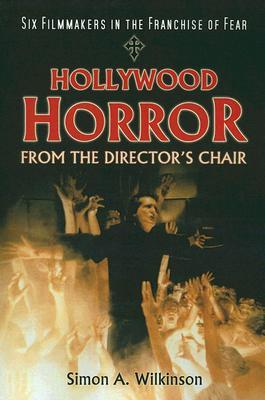 Hollywood Horror from the Directors Chair: Six Filmmakers in the Franchise of Fear Simon A. Wilkinson