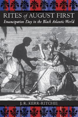Rites of August First: Emancipation Day in the Black Atlantic World J.R. Kerr-Ritchie