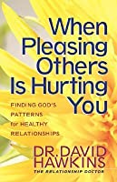 When Pleasing Others Is Hurting You: Finding God's Pattern for Healthy Relationships