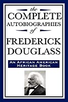 The Complete Autobiographies of Frederick Douglas: (An African American Heritage Book)