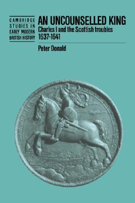 An Uncounselled King: Charles I and the Scottish Troubles, 1637 1641 P. H. Donald