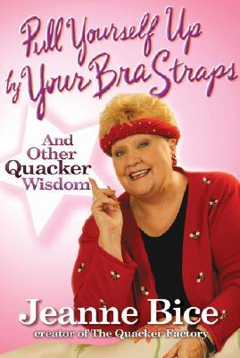 Pull Yourself Up  by  Your Bra Straps and Other Quacker Wisdom: And Other Quacker Wisdom by Jeanne Bice