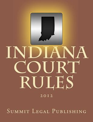 Indiana Court Rules: 2012  by  Summit Legal Publishing