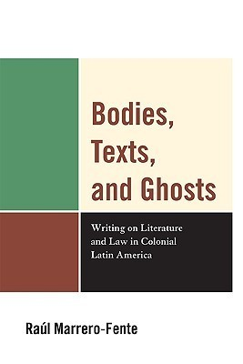 Bodies, Texts, and Ghosts: Writing on Literature and Law in Colonial Latin America  by  Raol Marrero-Fente
