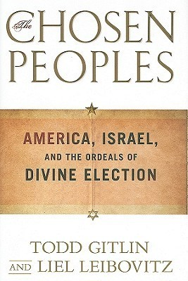 The Chosen Peoples: America, Israel, and the Ordeals of Divine Election Todd Gitlin