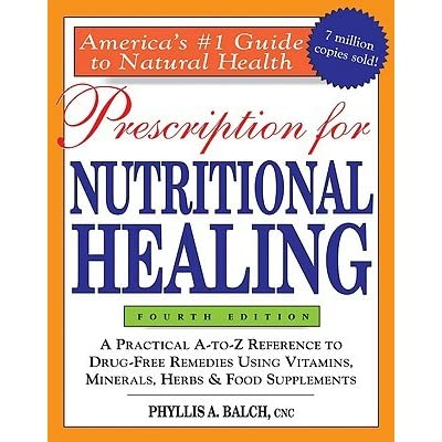 Prescription for Nutritional Healing: A Practical A-to-Z Reference to Drug-Free Remedies Using Vitamins, Minerals, Herbs & Food Supplements - Phyllis A. Balch