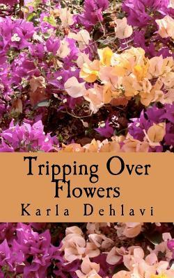 Tripping Over Flowers Karla Dehlavi